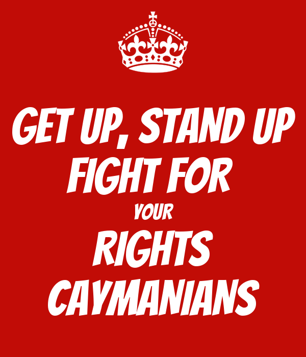 GET UP, STAND UP FIGHT FOR  YOUR RIGHTS CAYMANIANS