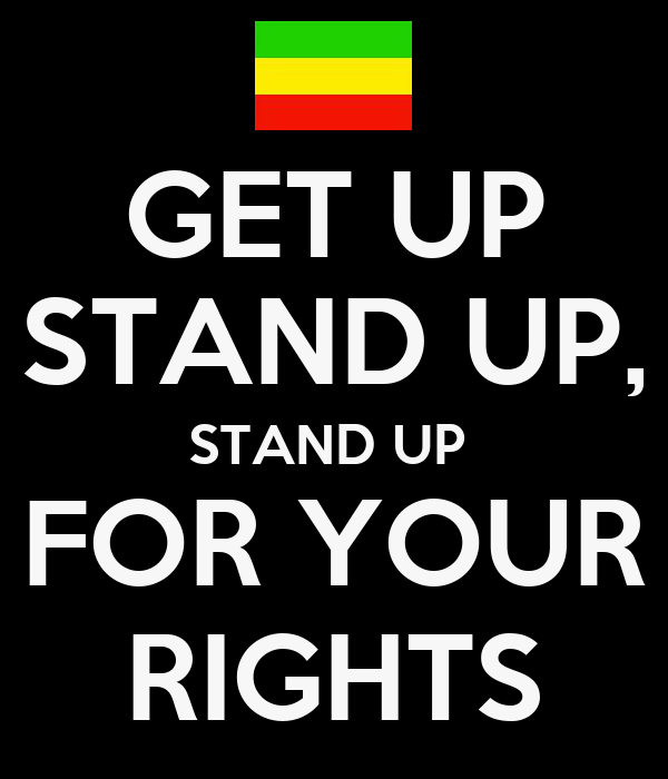 GET UP STAND UP, STAND UP  FOR YOUR RIGHTS