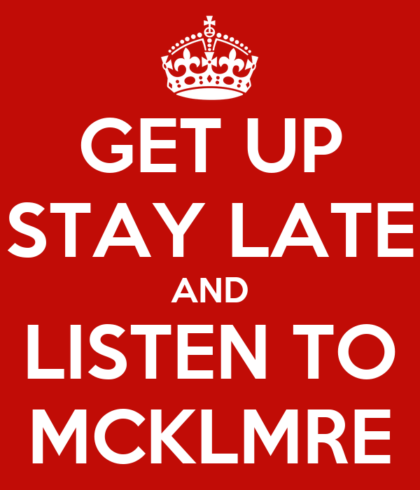 GET UP STAY LATE AND LISTEN TO MCKLMRE