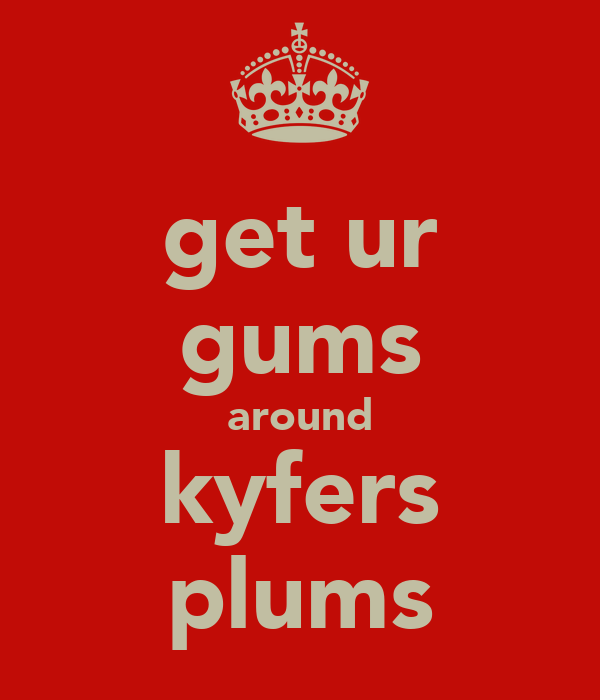 get ur gums around kyfers plums