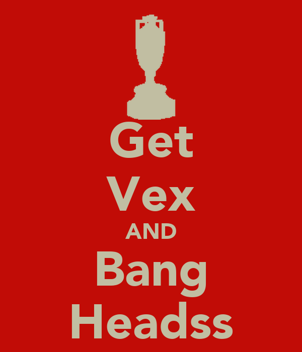 Get Vex AND Bang Headss