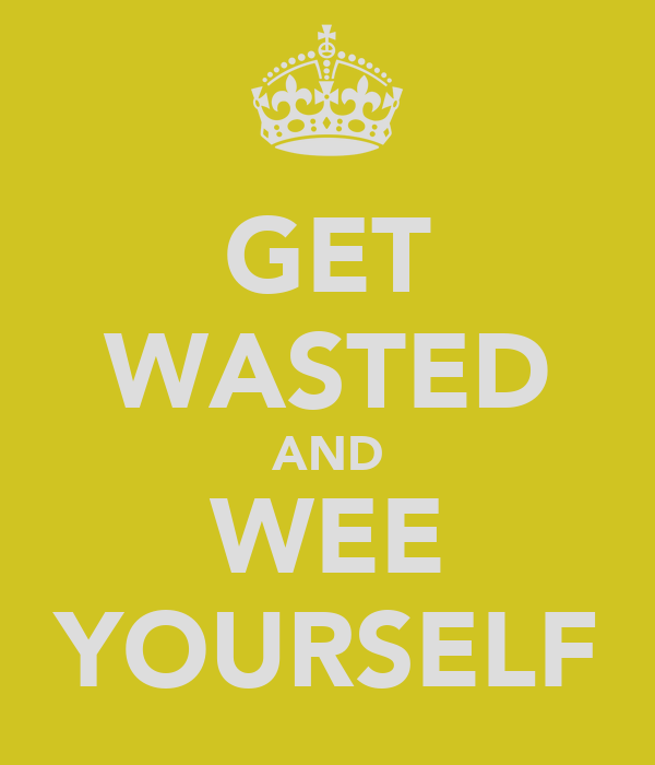 GET WASTED AND WEE YOURSELF
