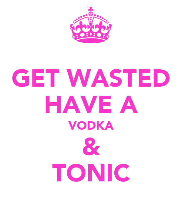 GET WASTED HAVE A VODKA & TONIC