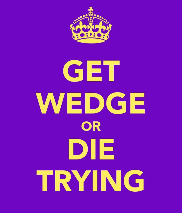 GET WEDGE OR DIE TRYING