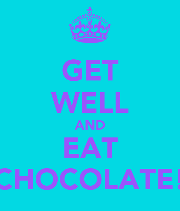 GET WELL AND EAT CHOCOLATE!
