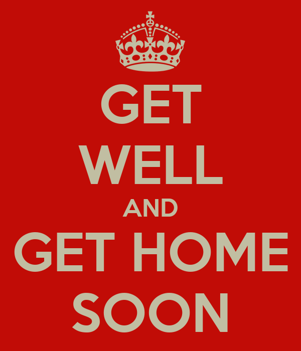 GET WELL AND GET HOME SOON