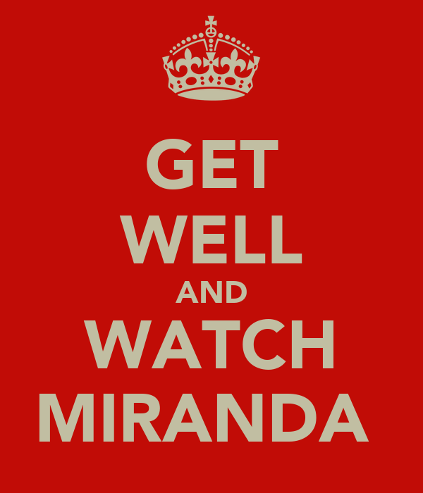GET WELL AND WATCH MIRANDA
