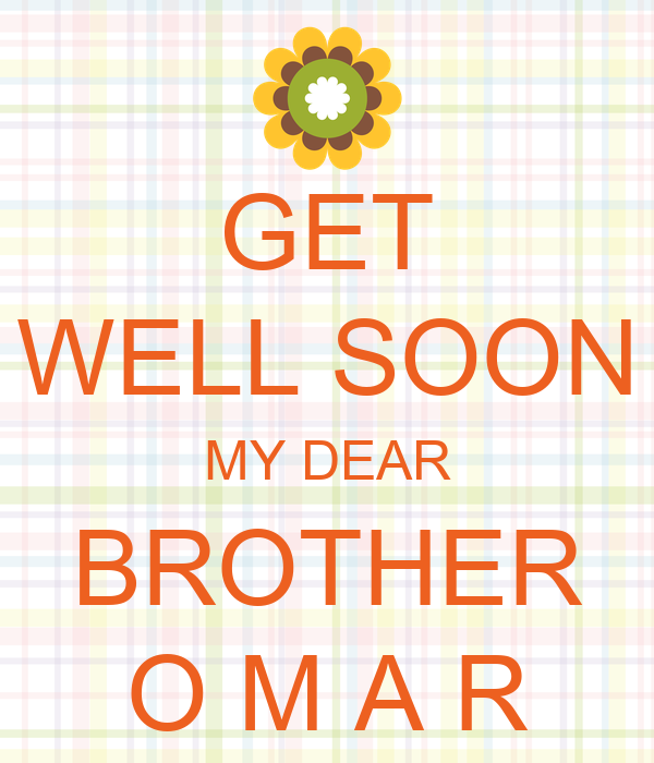 GET WELL SOON MY DEAR BROTHER O M A R