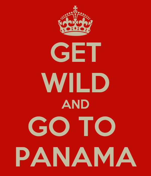 GET WILD AND GO TO  PANAMA