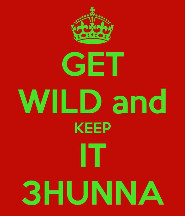 GET WILD and KEEP IT 3HUNNA