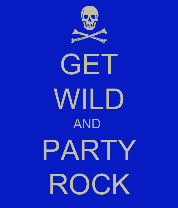 GET WILD AND  PARTY ROCK