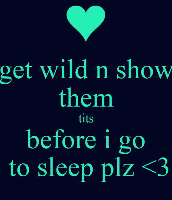 get wild n show them tits before i go  to sleep plz <3