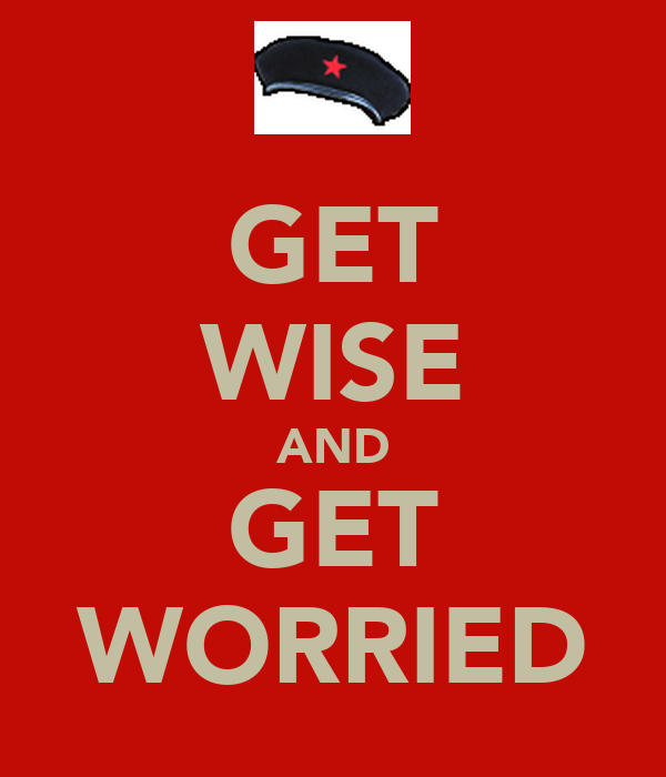 GET WISE AND GET WORRIED