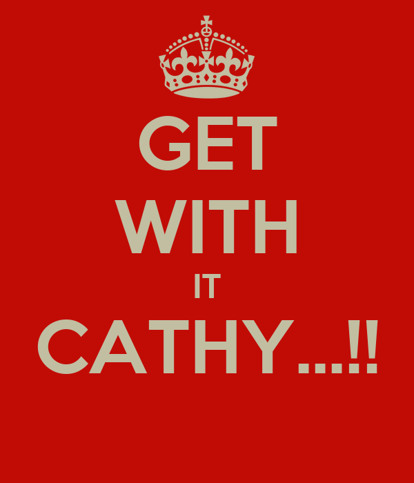 GET WITH IT CATHY...!!