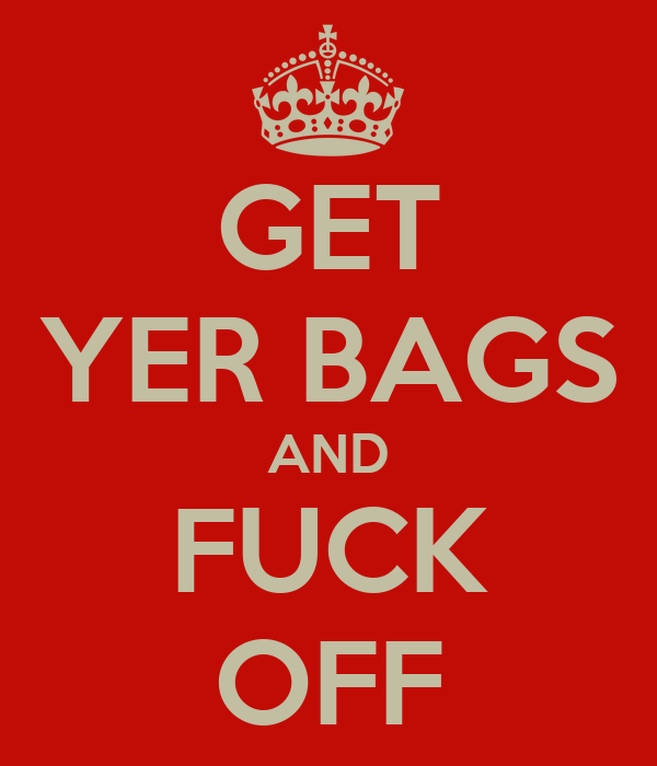 GET YER BAGS AND FUCK OFF