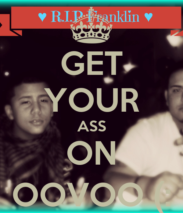GET YOUR ASS ON OOVOO (: