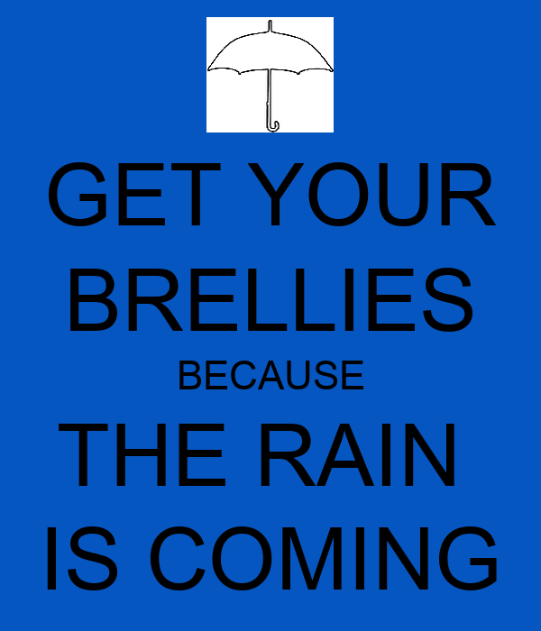 GET YOUR BRELLIES BECAUSE THE RAIN  IS COMING