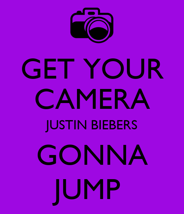 GET YOUR CAMERA JUSTIN BIEBERS GONNA JUMP
