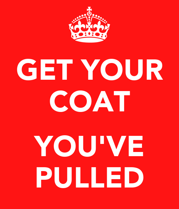 GET YOUR COAT  YOU'VE PULLED