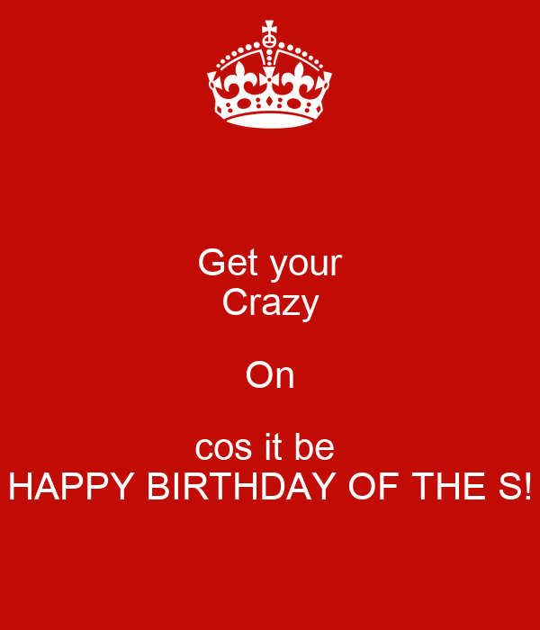 Get your Crazy On cos it be  HAPPY BIRTHDAY OF THE S!