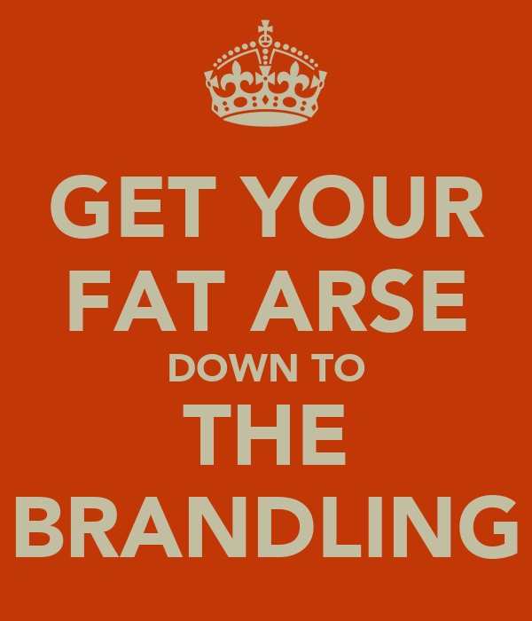 GET YOUR FAT ARSE DOWN TO THE BRANDLING