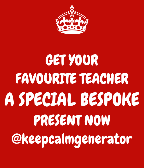 GET YOUR FAVOURITE TEACHER A SPECIAL BESPOKE PRESENT NOW @keepcalmgenerator