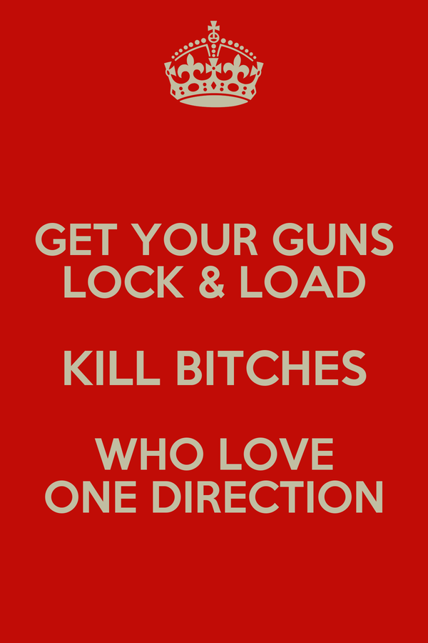 GET YOUR GUNS LOCK & LOAD KILL BITCHES WHO LOVE ONE DIRECTION