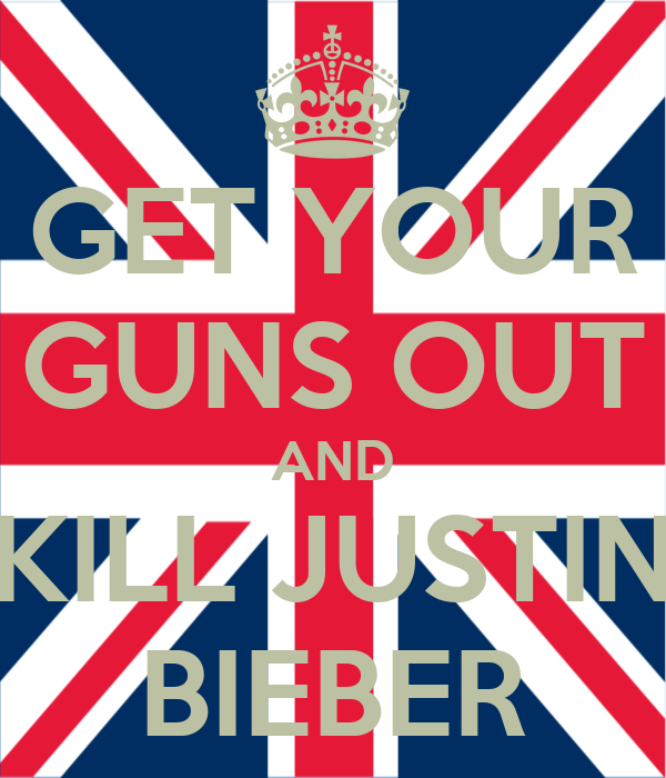 GET YOUR GUNS OUT AND KILL JUSTIN BIEBER