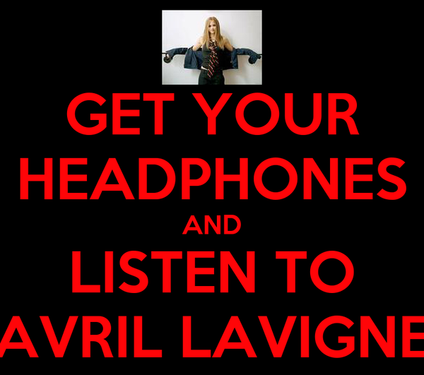 GET YOUR HEADPHONES AND LISTEN TO AVRIL LAVIGNE