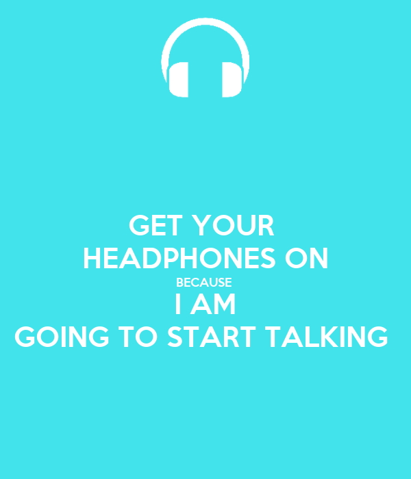 GET YOUR  HEADPHONES ON BECAUSE  I AM GOING TO START TALKING