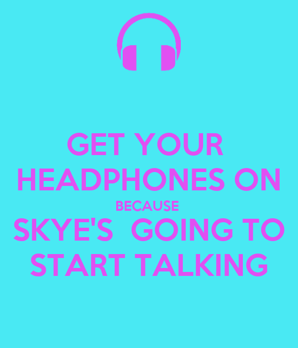 GET YOUR  HEADPHONES ON BECAUSE  SKYE'S  GOING TO START TALKING