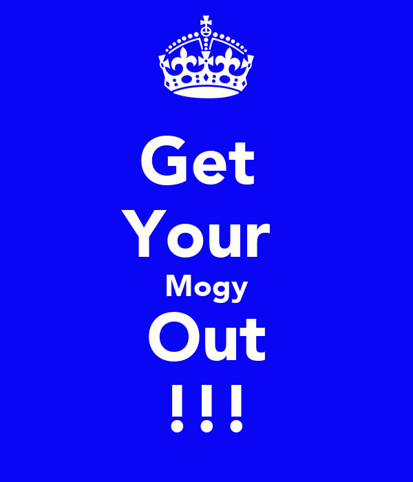 Get  Your  Mogy Out !!!