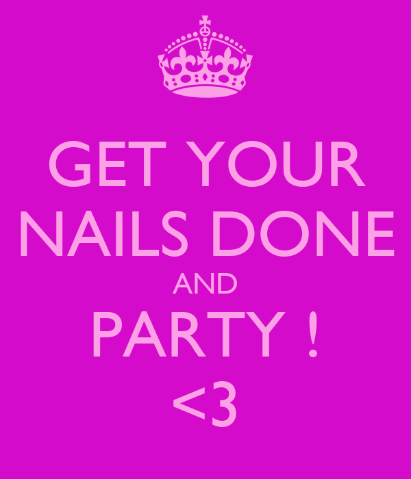 GET YOUR NAILS DONE AND PARTY ! <3