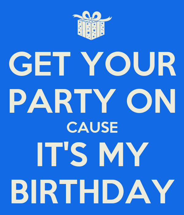 GET YOUR PARTY ON CAUSE IT'S MY BIRTHDAY