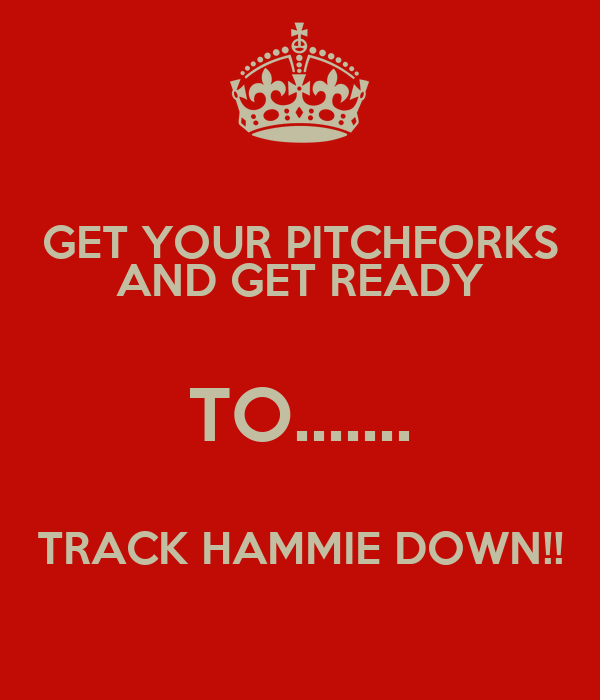 GET YOUR PITCHFORKS AND GET READY TO....... TRACK HAMMIE DOWN!!