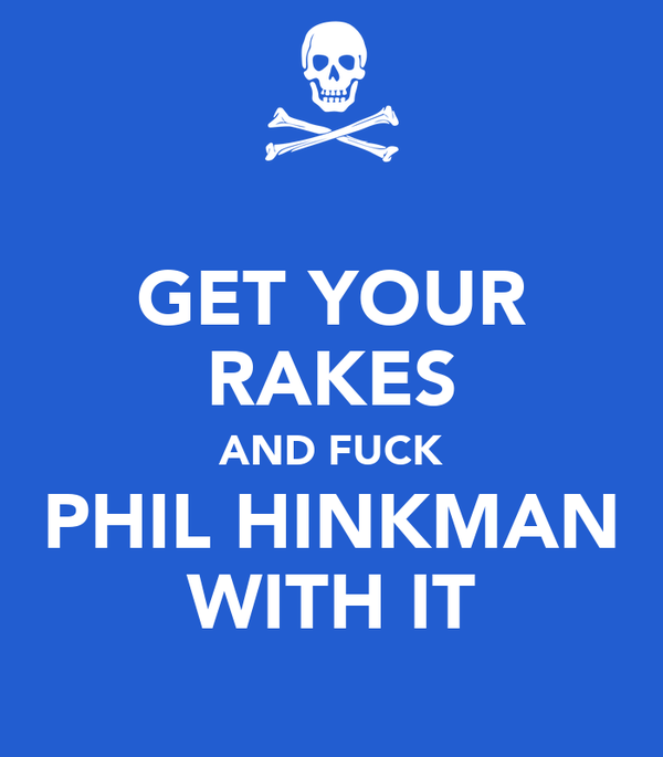 GET YOUR RAKES AND FUCK PHIL HINKMAN WITH IT