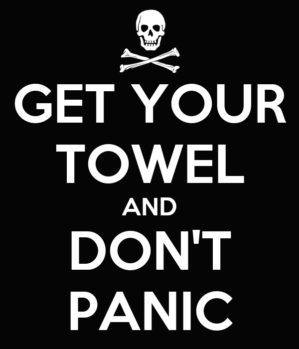 GET YOUR TOWEL AND DON'T PANIC