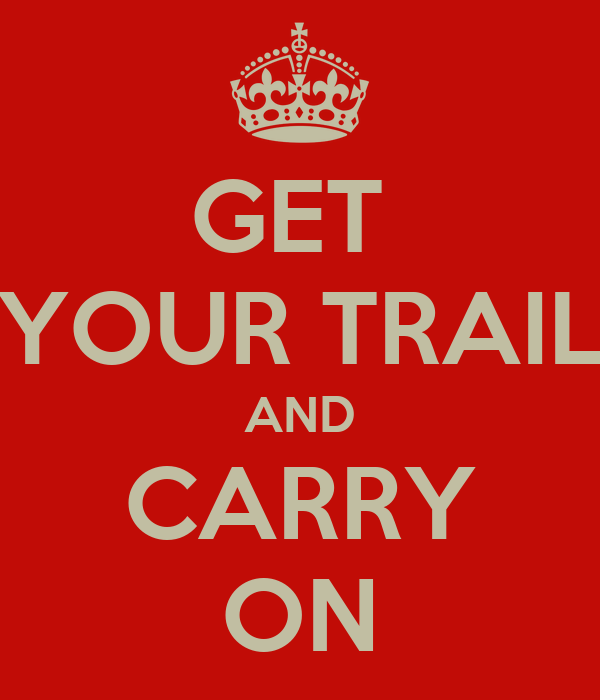 GET  YOUR TRAIL AND CARRY ON