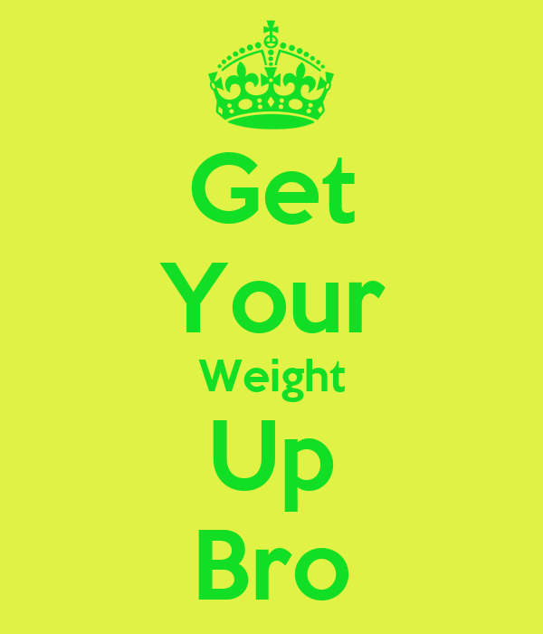 Get Your Weight Up Bro