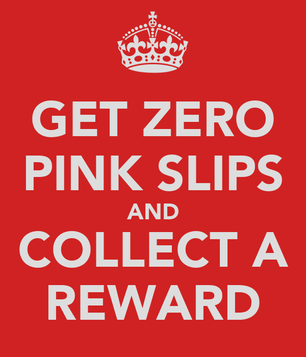 GET ZERO PINK SLIPS AND COLLECT A REWARD