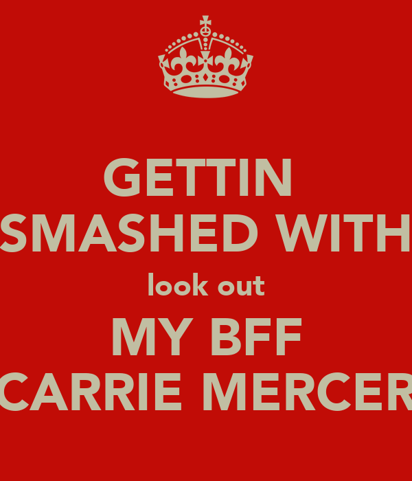 GETTIN  SMASHED WITH look out MY BFF CARRIE MERCER