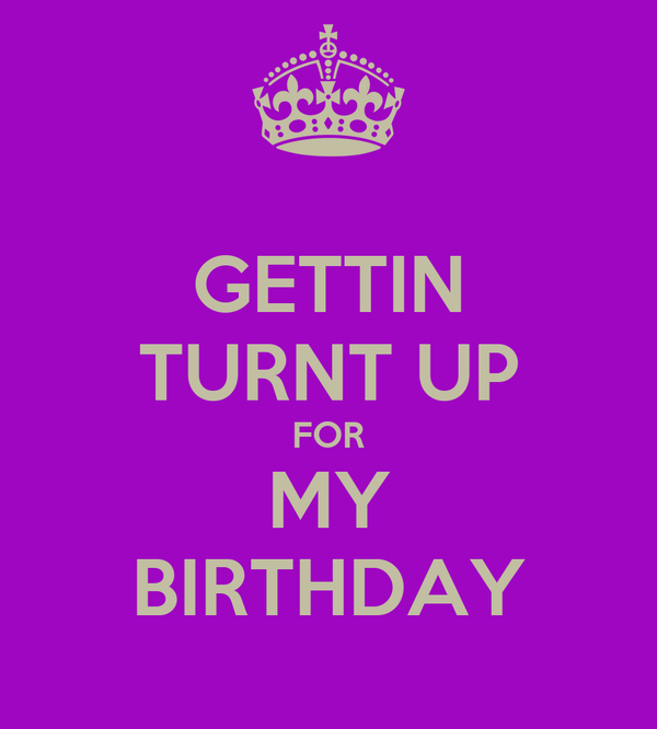 GETTIN TURNT UP FOR MY BIRTHDAY