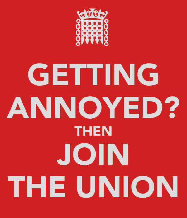 GETTING ANNOYED? THEN JOIN THE UNION