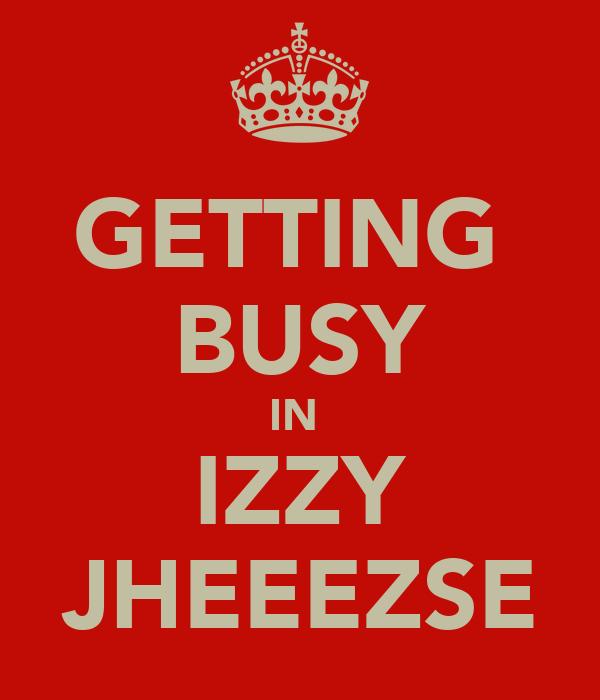 GETTING  BUSY IN  IZZY JHEEEZSE
