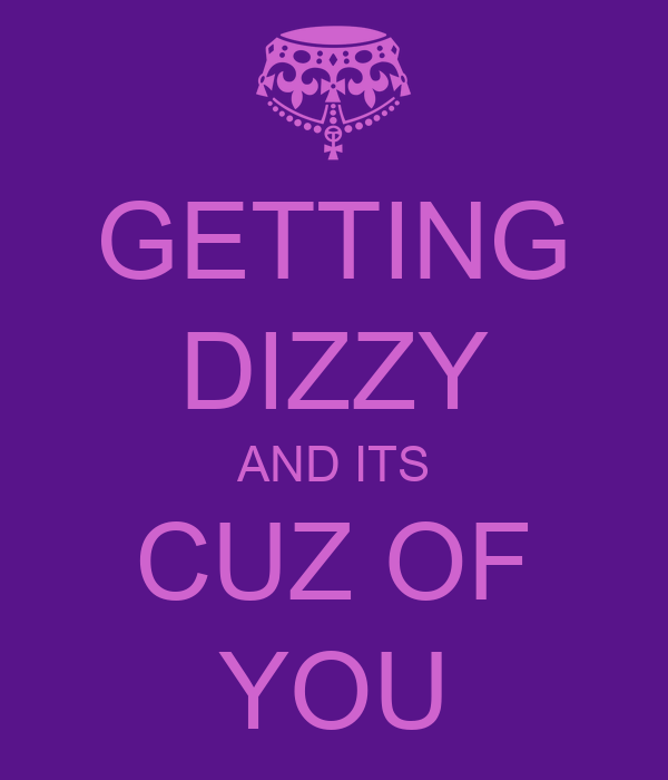 GETTING DIZZY AND ITS CUZ OF YOU