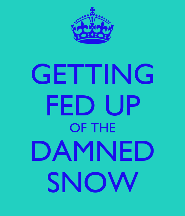 GETTING FED UP OF THE DAMNED SNOW