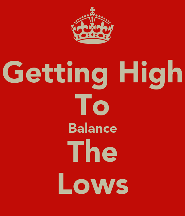Getting High To Balance The Lows