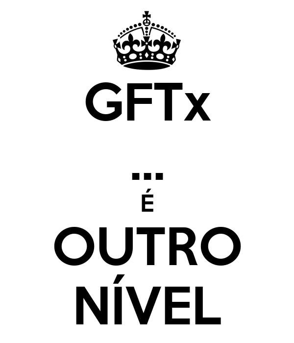 GFTx ... É OUTRO NÍVEL