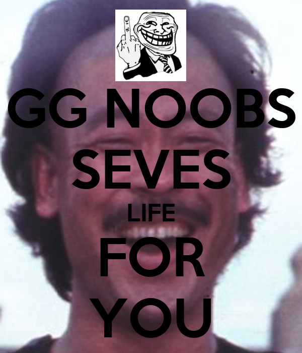 GG NOOBS SEVES LIFE FOR YOU