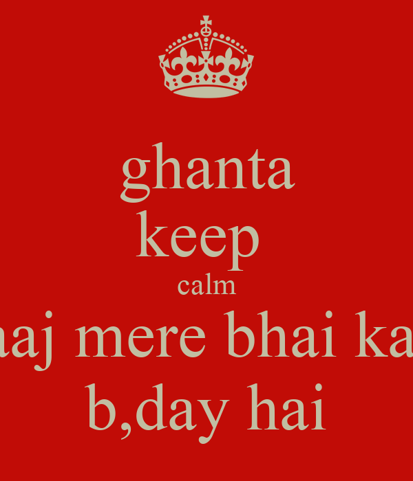 ghanta keep  calm aaj mere bhai ka  b,day hai